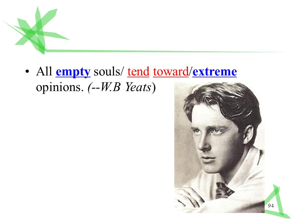 94 All empty souls/ tend toward/extreme opinions. (--W.B Yeats)