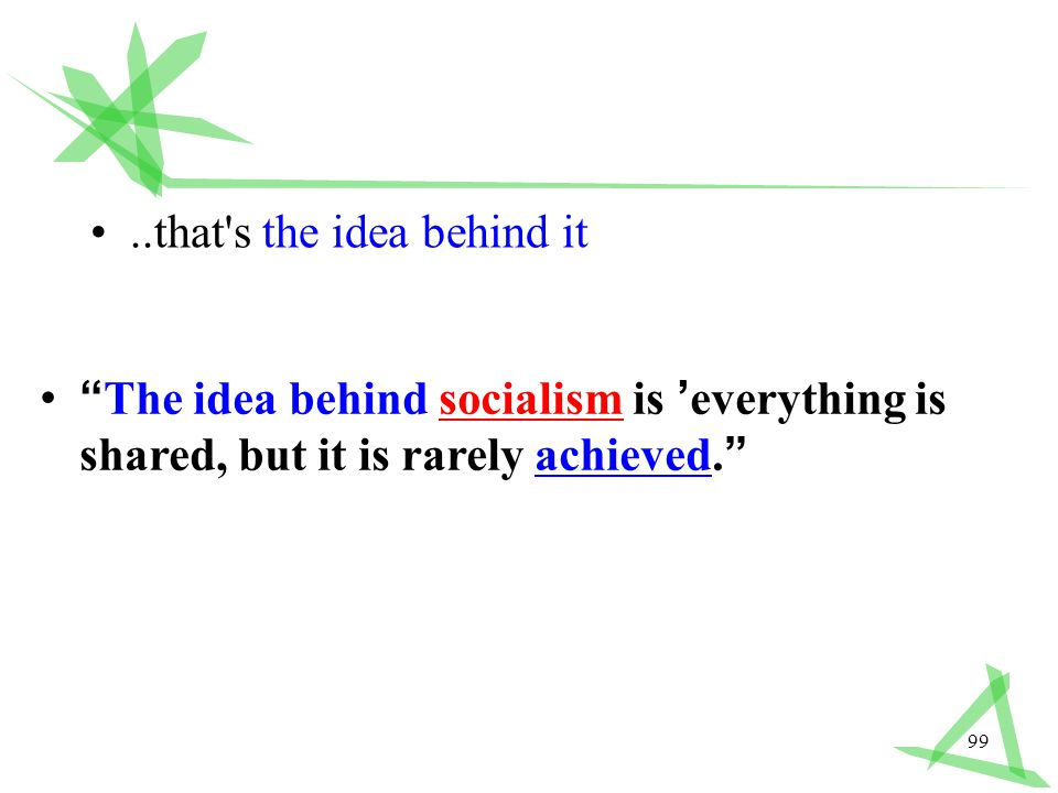 99..that s the idea behind it The idea behind socialism is ' everything is shared, but it is rarely achieved.