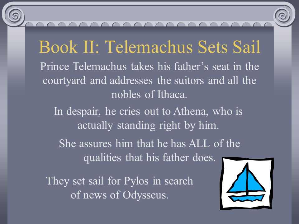 Athena Inspires the Prince Meanwhile back in Ithaca, his son, Telemachus, believes that Odysseus is dead.
