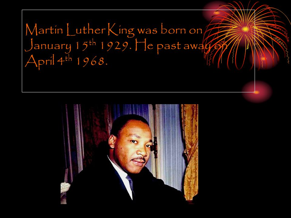 Martin Luther King was born on January 15 th 1929. He past away on April 4 th 1968.