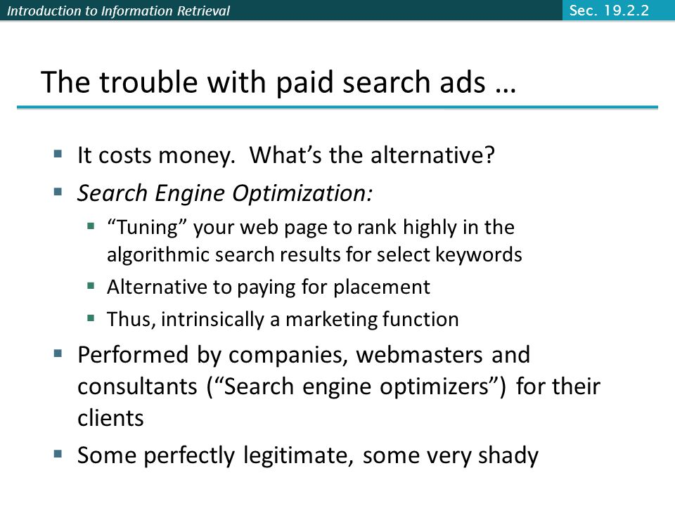 "Introduction to Information Retrieval The trouble with paid search ads …  It costs money. What's the alternative?  Search Engine Optimization:  ""Tu"