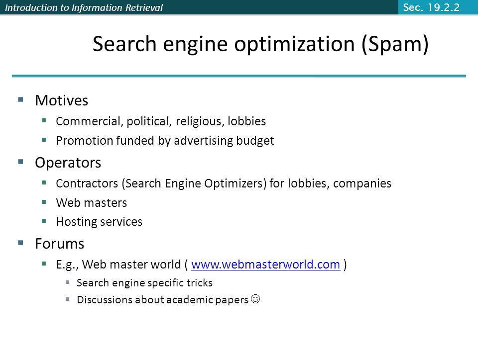 Introduction to Information Retrieval Search engine optimization (Spam)  Motives  Commercial, political, religious, lobbies  Promotion funded by ad
