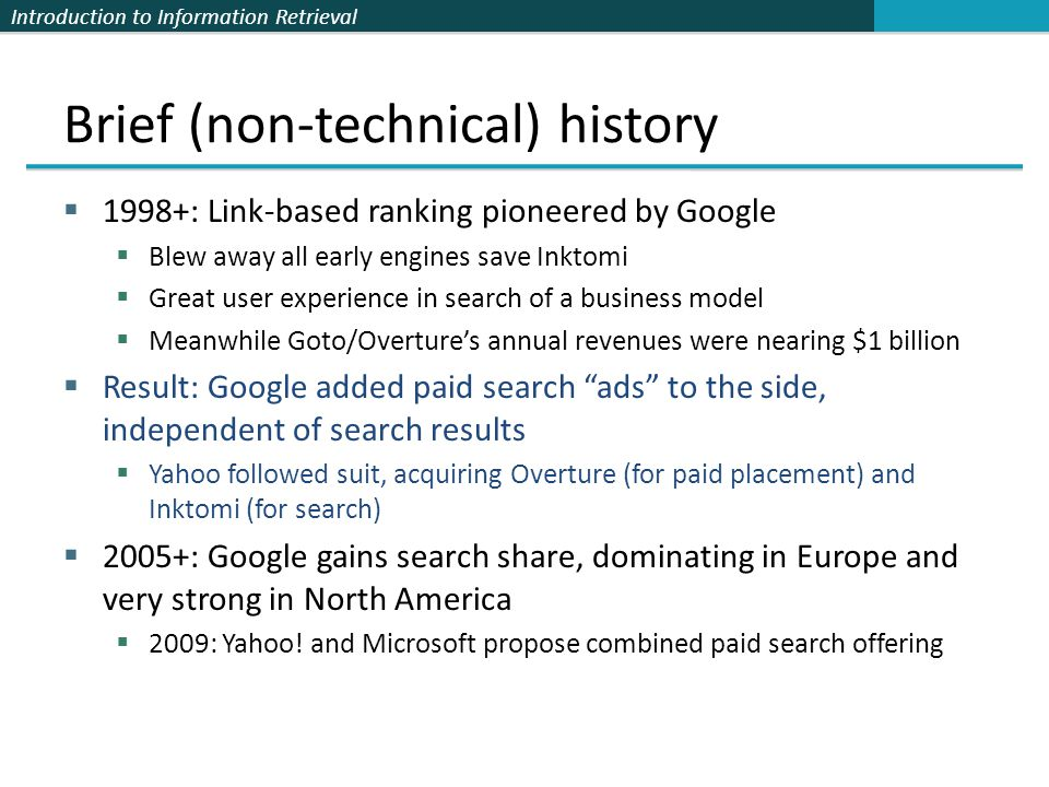 Introduction to Information Retrieval Brief (non-technical) history  1998+: Link-based ranking pioneered by Google  Blew away all early engines save