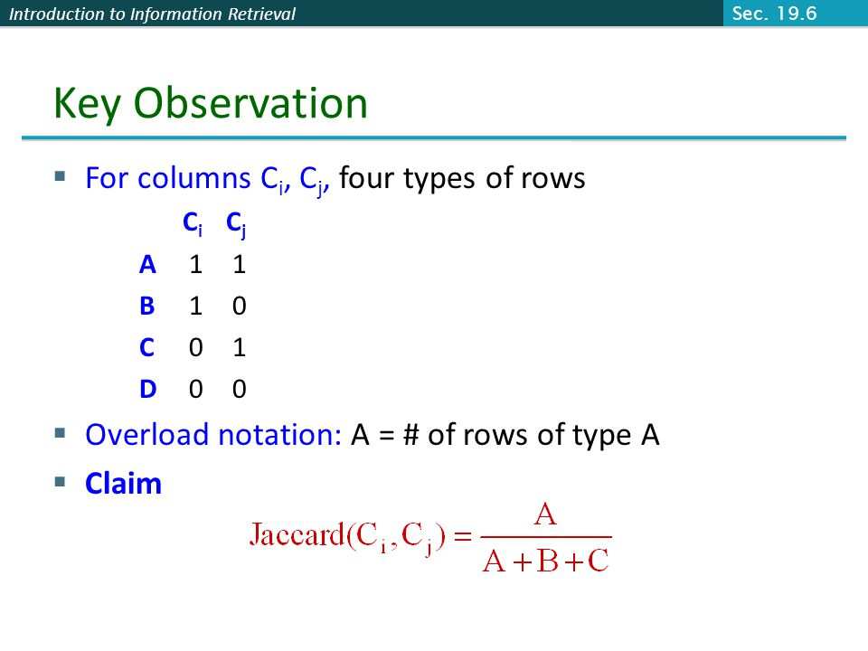 Introduction to Information Retrieval Key Observation  For columns C i, C j, four types of rows C i C j A 1 1 B 1 0 C 0 1 D 0 0  Overload notation:
