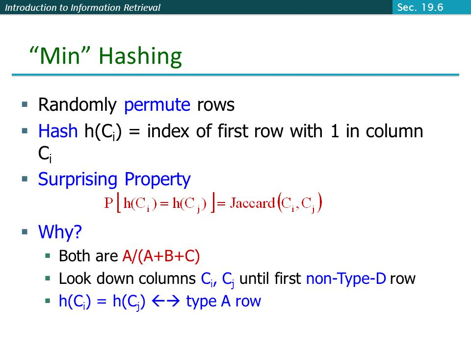"Introduction to Information Retrieval ""Min"" Hashing  Randomly permute rows  Hash h(C i ) = index of first row with 1 in column C i  Surprising Prop"