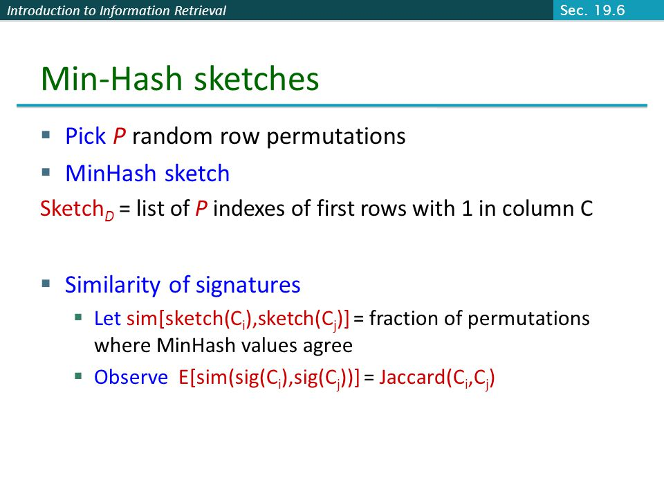 Introduction to Information Retrieval Min-Hash sketches  Pick P random row permutations  MinHash sketch Sketch D = list of P indexes of first rows w