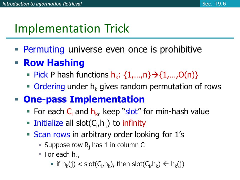 Introduction to Information Retrieval Implementation Trick  Permuting universe even once is prohibitive  Row Hashing  Pick P hash functions h k : {