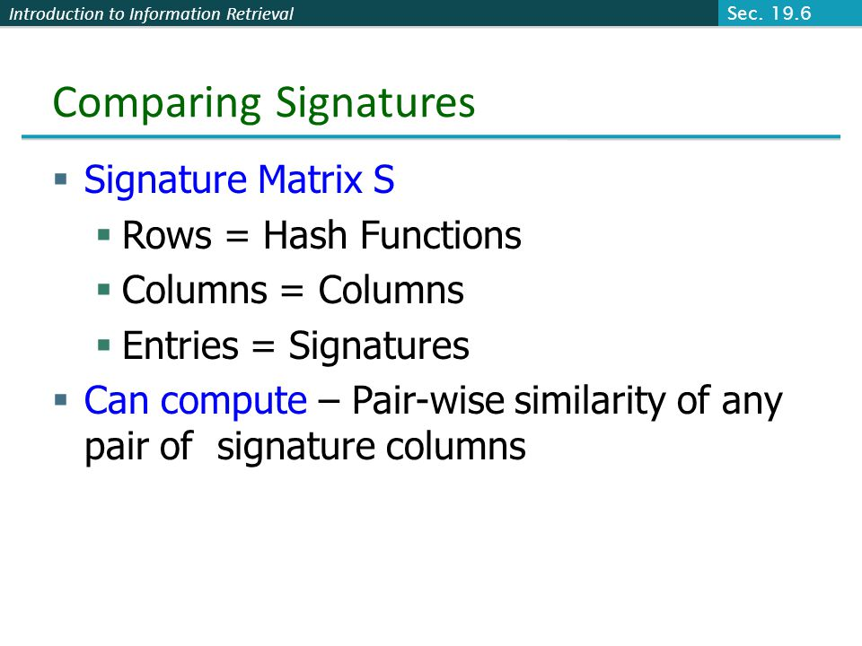 Introduction to Information Retrieval Comparing Signatures  Signature Matrix S  Rows = Hash Functions  Columns = Columns  Entries = Signatures  Can compute – Pair-wise similarity of any pair of signature columns Sec.