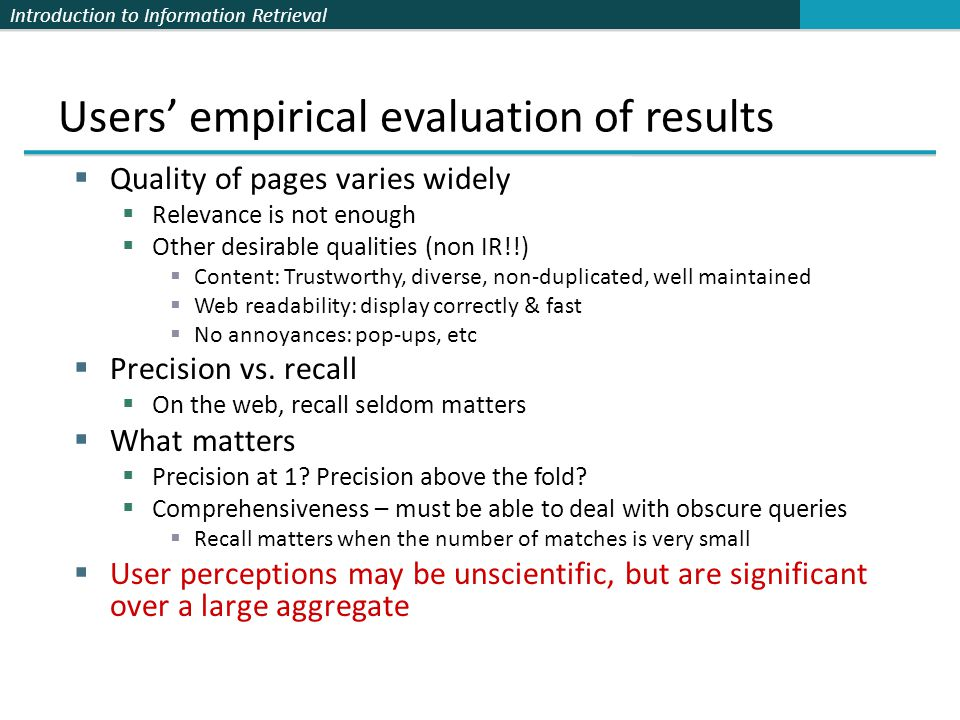Introduction to Information Retrieval Users' empirical evaluation of results  Quality of pages varies widely  Relevance is not enough  Other desira