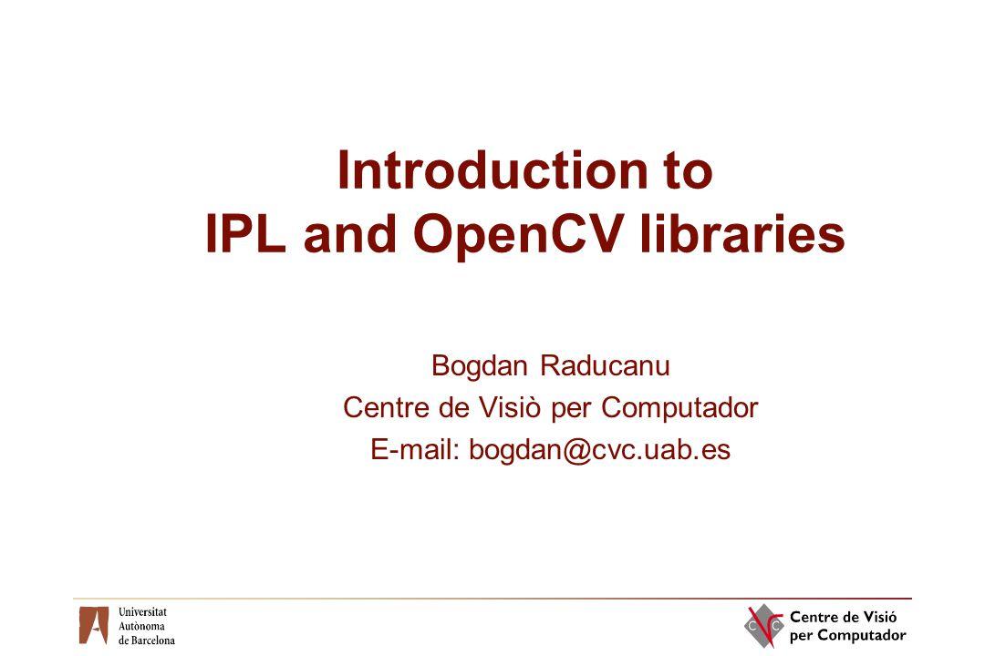 Introduction to IPL and OpenCV libraries Bogdan Raducanu Centre de Visiò per Computador E-mail: bogdan@cvc.uab.es