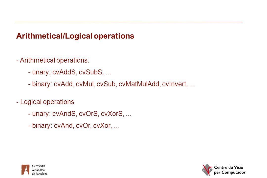 Arithmetical/Logical operations - Arithmetical operations: - unary; cvAddS, cvSubS,... - binary: cvAdd, cvMul, cvSub, cvMatMulAdd, cvInvert,... - Logi