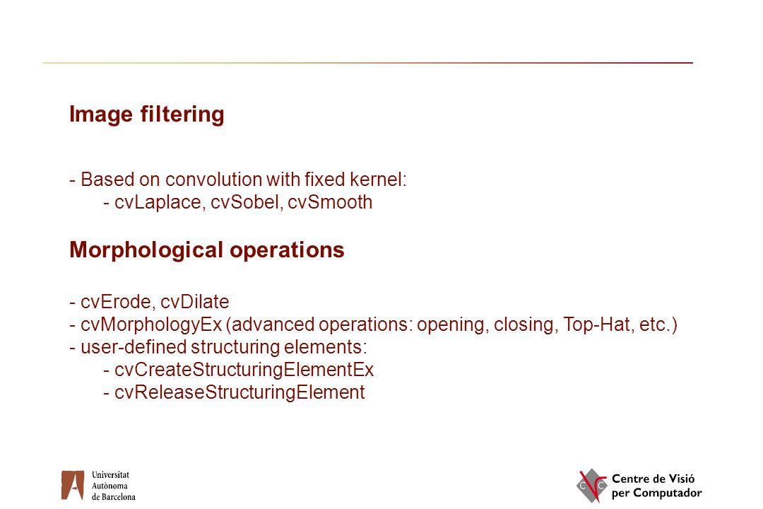 Image filtering - Based on convolution with fixed kernel: - cvLaplace, cvSobel, cvSmooth Morphological operations - cvErode, cvDilate - cvMorphologyEx