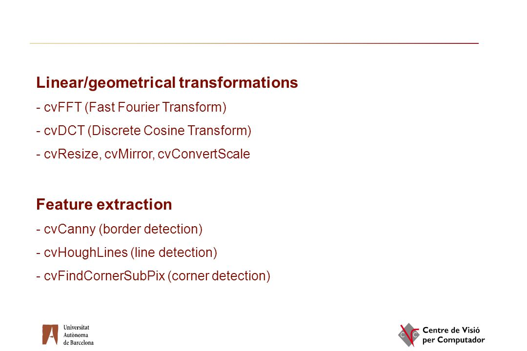 Linear/geometrical transformations - cvFFT (Fast Fourier Transform) - cvDCT (Discrete Cosine Transform) - cvResize, cvMirror, cvConvertScale Feature e