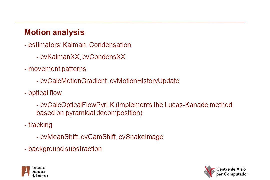 Motion analysis - estimators: Kalman, Condensation - cvKalmanXX, cvCondensXX - movement patterns - cvCalcMotionGradient, cvMotionHistoryUpdate - optic