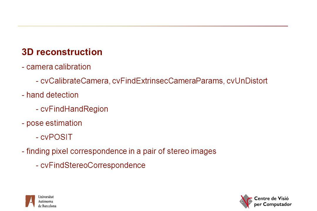 3D reconstruction - camera calibration - cvCalibrateCamera, cvFindExtrinsecCameraParams, cvUnDistort - hand detection - cvFindHandRegion - pose estima