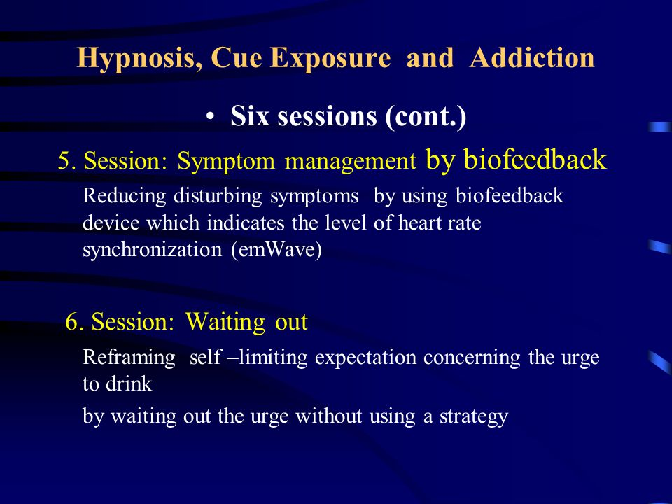 Hypnosis,Cue Exposure and Addiction Six sessions (cont.) 5.