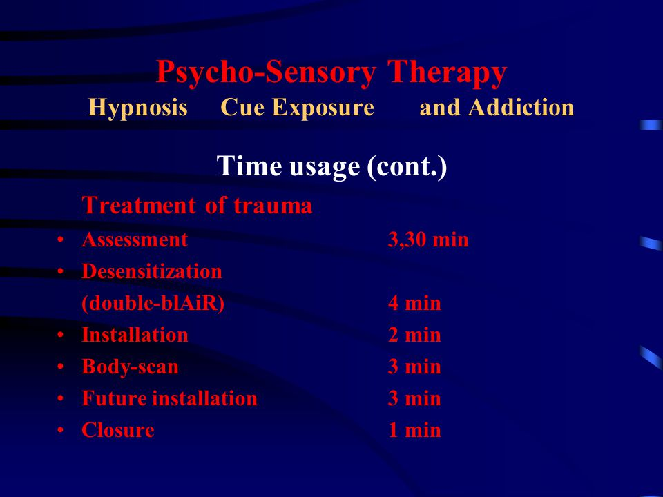 Psycho-Sensory Therapy HypnosisCue Exposure and Addiction Time usage (cont.) Treatment of trauma Assessment3,30 min Desensitization (double-blAiR)4 min Installation2 min Body-scan3 min Future installation3 min Closure1 min