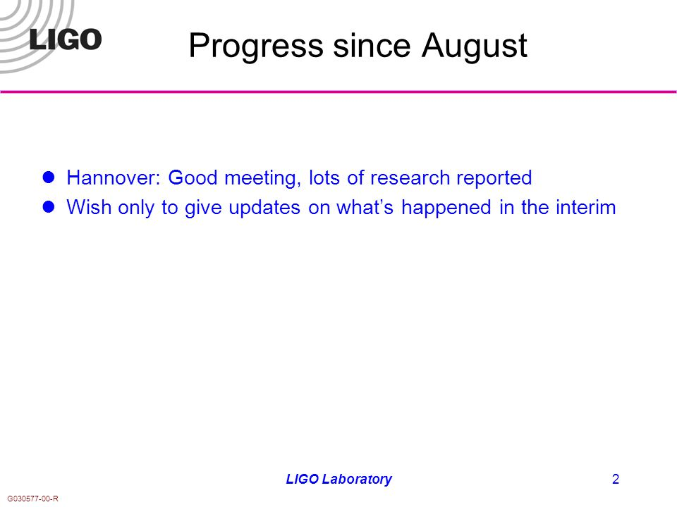 G030577-00-R LIGO Laboratory2 Progress since August Hannover: Good meeting, lots of research reported Wish only to give updates on what's happened in the interim