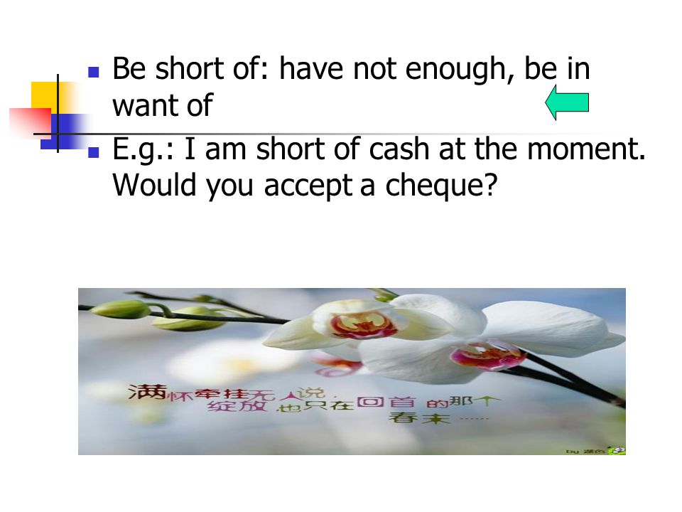Be short of: have not enough, be in want of E.g.: I am short of cash at the moment.