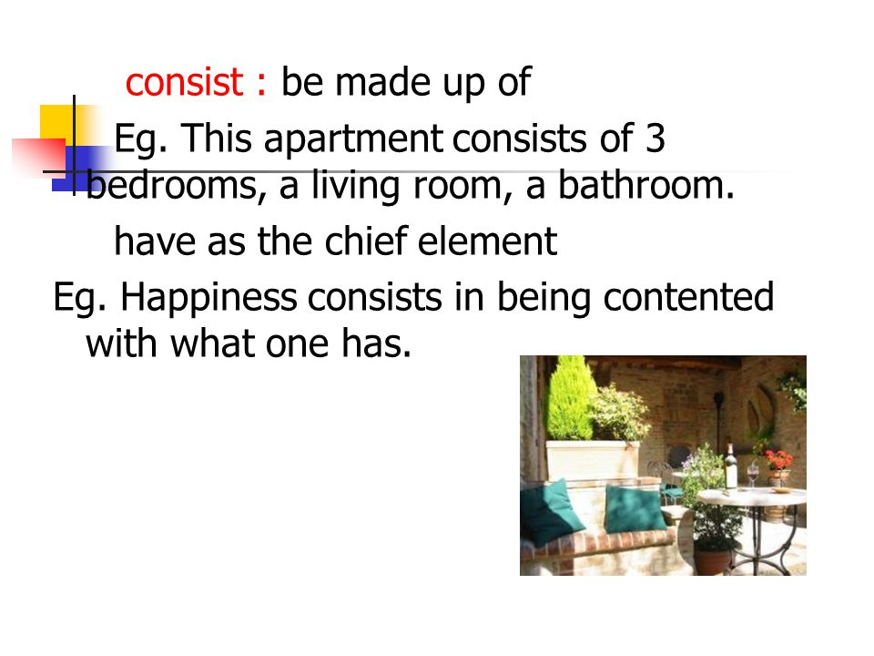 consist : be made up of Eg. This apartment consists of 3 bedrooms, a living room, a bathroom.