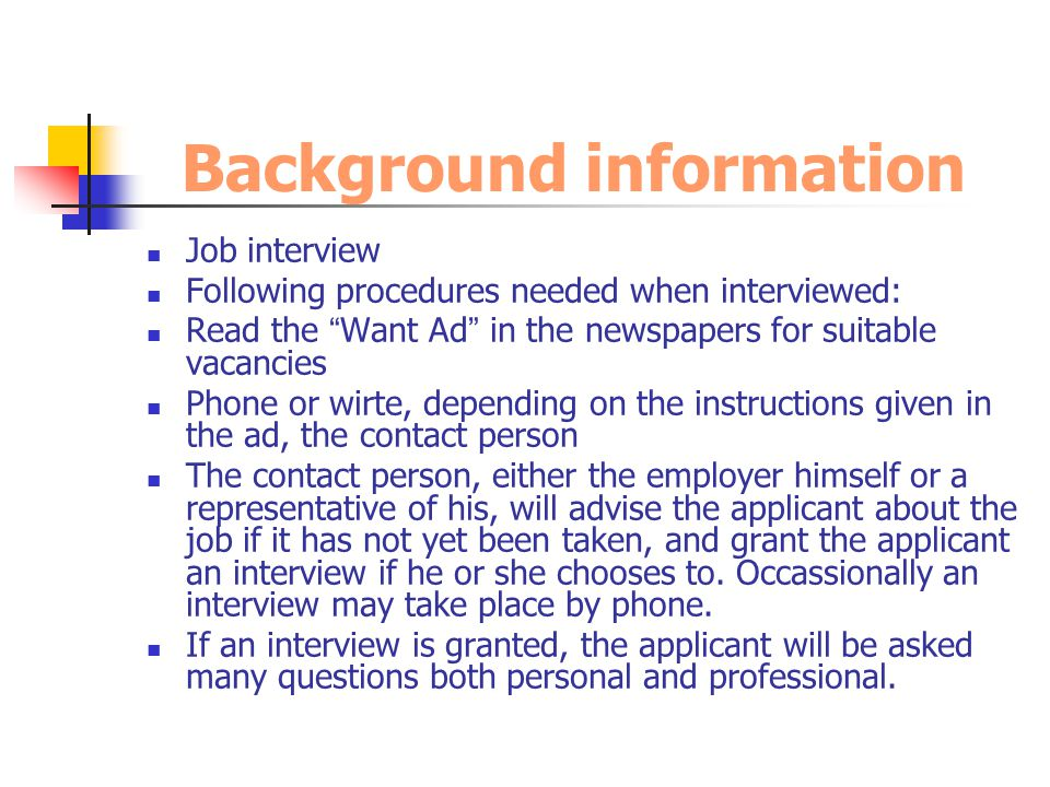 Job interview Following procedures needed when interviewed: Read the Want Ad in the newspapers for suitable vacancies Phone or wirte, depending on the instructions given in the ad, the contact person The contact person, either the employer himself or a representative of his, will advise the applicant about the job if it has not yet been taken, and grant the applicant an interview if he or she chooses to.