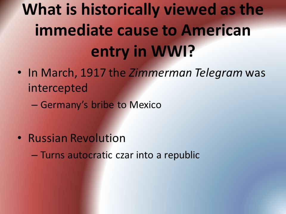 What is historically viewed as the immediate cause to American entry in WWI.