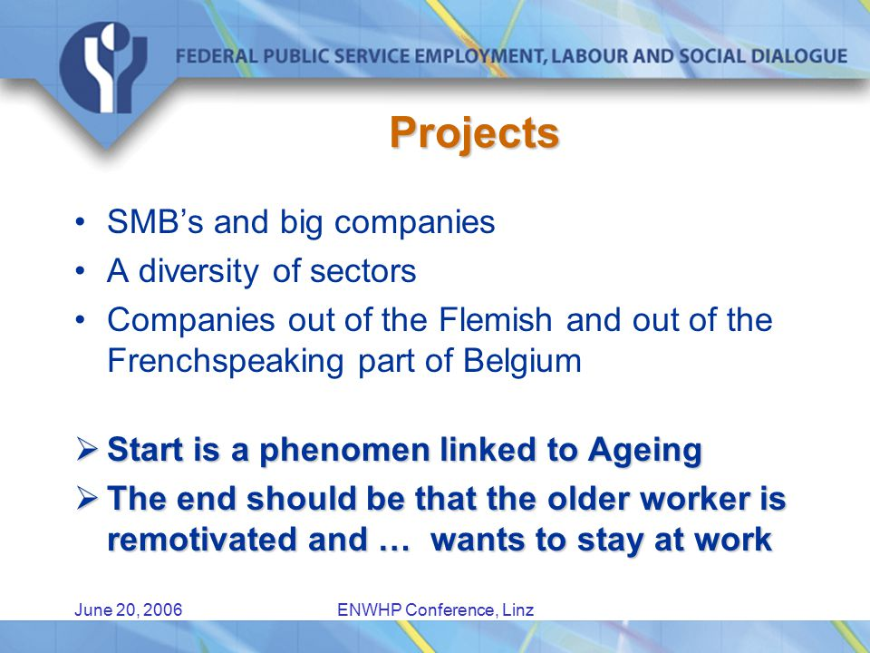 June 20, 2006ENWHP Conference, Linz Projects SMB's and big companies A diversity of sectors Companies out of the Flemish and out of the Frenchspeaking part of Belgium  Start is a phenomen linked to Ageing  The end should be that the older worker is remotivated and … wants to stay at work