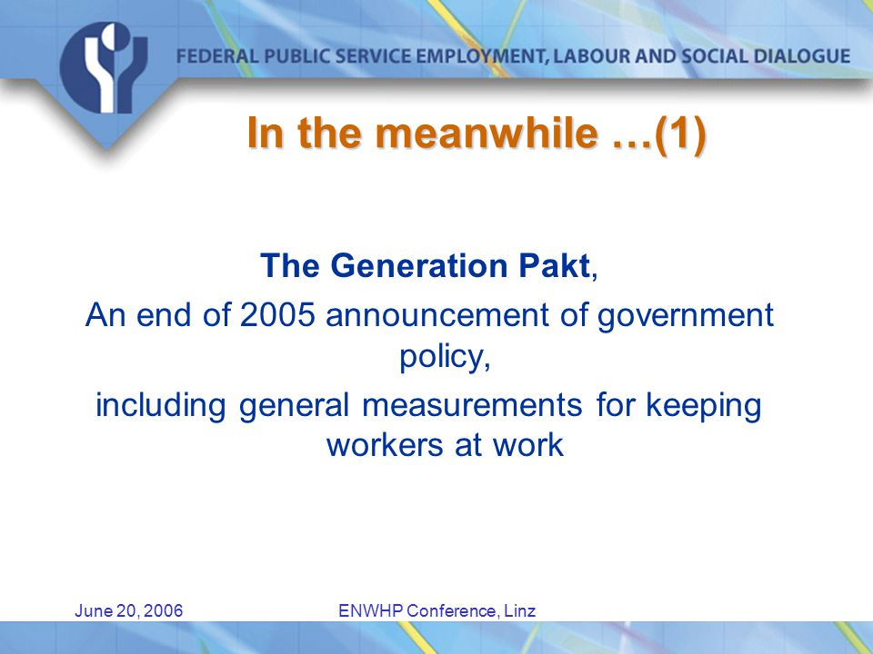 June 20, 2006ENWHP Conference, Linz In the meanwhile …(1) The Generation Pakt, An end of 2005 announcement of government policy, including general measurements for keeping workers at work