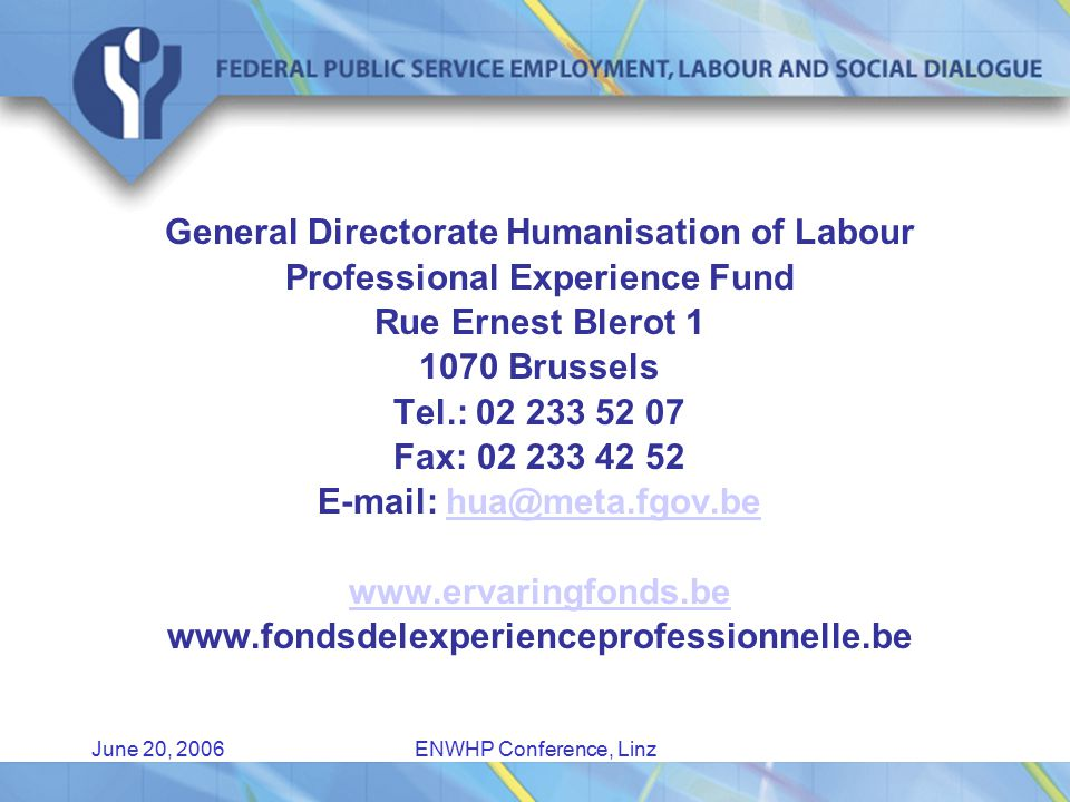June 20, 2006ENWHP Conference, Linz General Directorate Humanisation of Labour Professional Experience Fund Rue Ernest Blerot 1 1070 Brussels Tel.: 02 233 52 07 Fax: 02 233 42 52 E-mail: hua@meta.fgov.behua@meta.fgov.be www.ervaringfonds.be www.fondsdelexperienceprofessionnelle.be