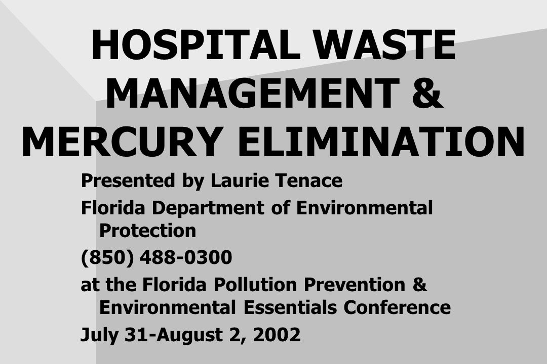 HOSPITAL WASTE MANAGEMENT & MERCURY ELIMINATION Presented by Laurie Tenace Florida Department of Environmental Protection (850) 488-0300 at the Florida Pollution Prevention & Environmental Essentials Conference July 31-August 2, 2002