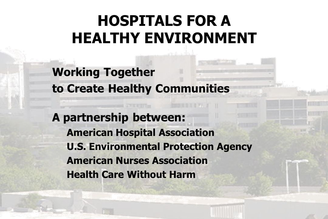HOSPITALS FOR A HEALTHY ENVIRONMENT Working Together to Create Healthy Communities A partnership between: American Hospital Association U.S. Environme
