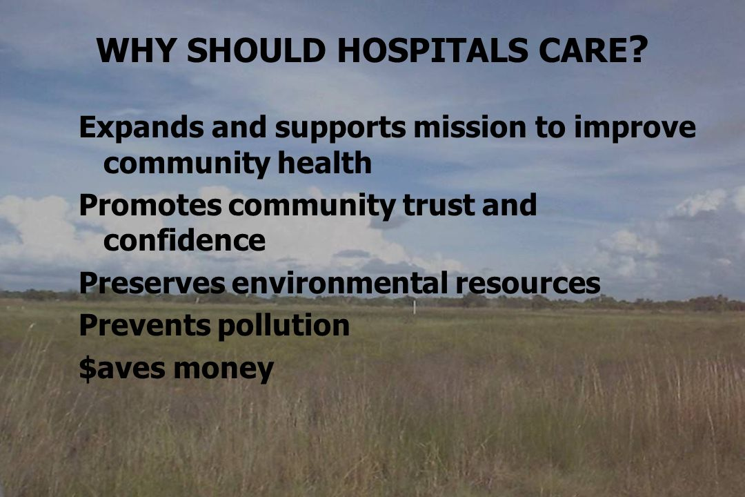 WHY SHOULD HOSPITALS CARE ? Expands and supports mission to improve community health Promotes community trust and confidence Preserves environmental r
