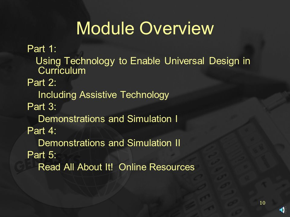 10 Module Overview Part 1: Using Technology to Enable Universal Design in Curriculum Part 2: Including Assistive Technology Part 3: Demonstrations and Simulation I Part 4: Demonstrations and Simulation II Part 5: Read All About It.