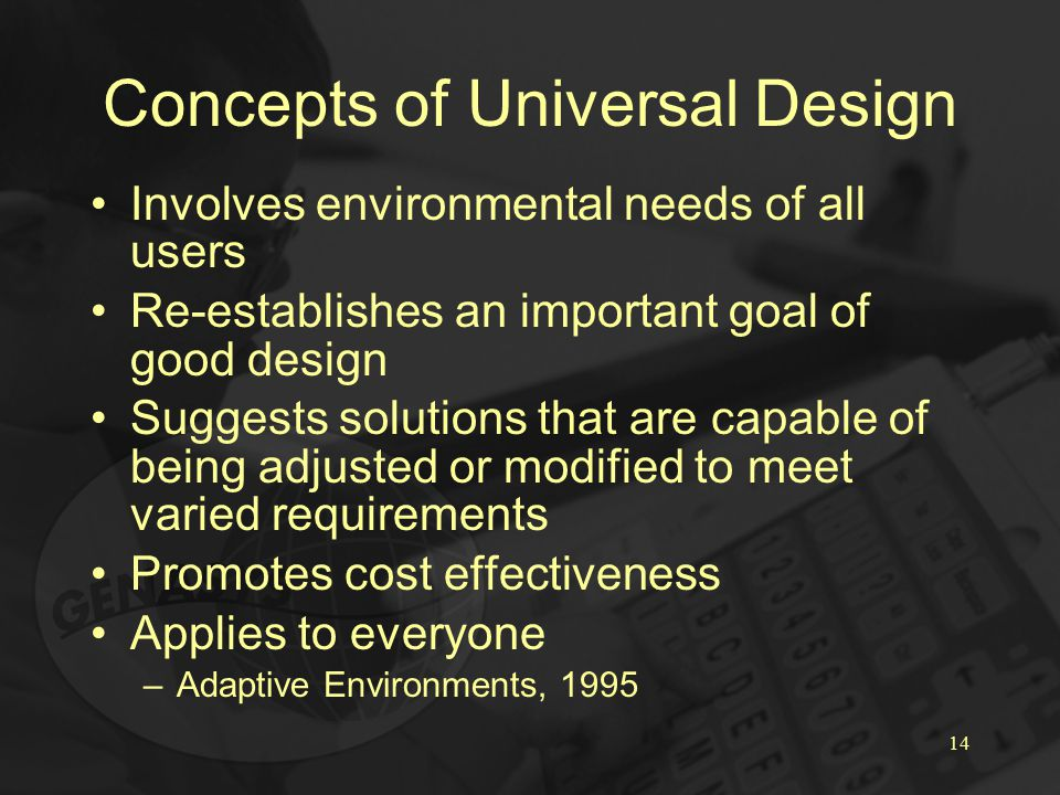 14 Concepts of Universal Design Involves environmental needs of all users Re-establishes an important goal of good design Suggests solutions that are capable of being adjusted or modified to meet varied requirements Promotes cost effectiveness Applies to everyone –Adaptive Environments, 1995