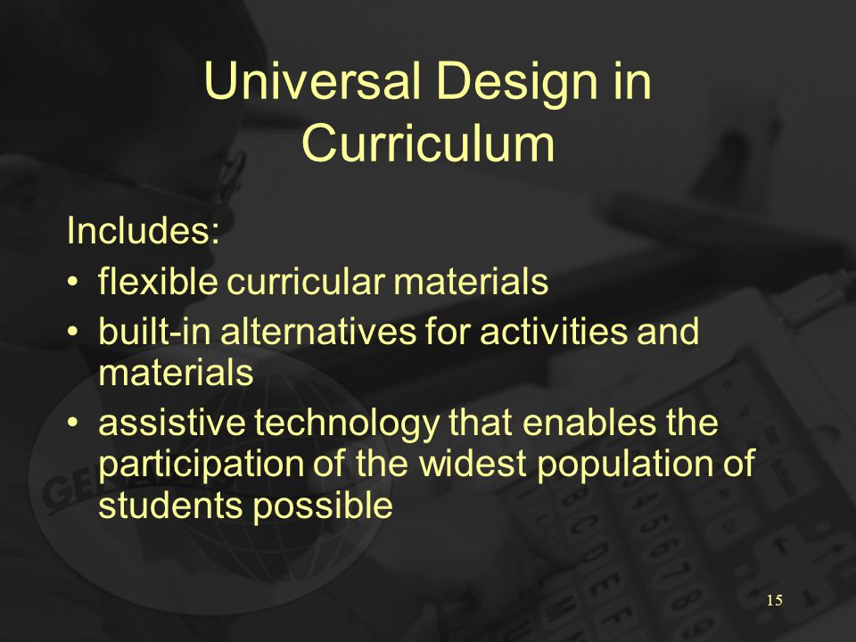 15 Universal Design in Curriculum Includes: flexible curricular materials built-in alternatives for activities and materials assistive technology that enables the participation of the widest population of students possible