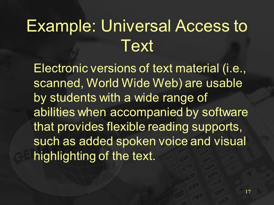 17 Example: Universal Access to Text Electronic versions of text material (i.e., scanned, World Wide Web) are usable by students with a wide range of abilities when accompanied by software that provides flexible reading supports, such as added spoken voice and visual highlighting of the text.