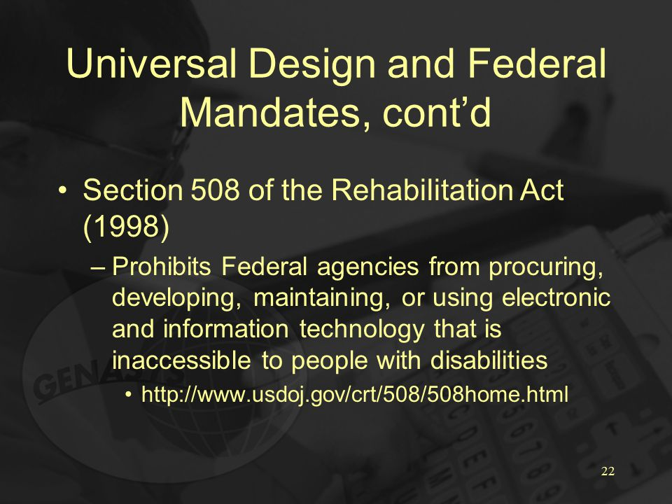 22 Universal Design and Federal Mandates, cont'd Section 508 of the Rehabilitation Act (1998) –Prohibits Federal agencies from procuring, developing, maintaining, or using electronic and information technology that is inaccessible to people with disabilities http://www.usdoj.gov/crt/508/508home.html
