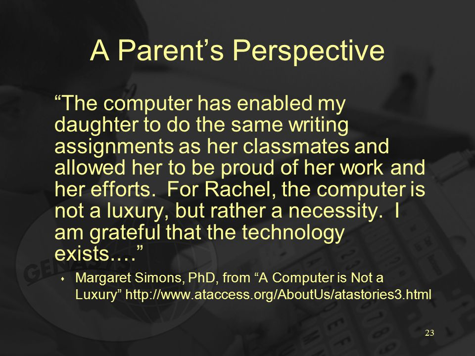 23 A Parent's Perspective The computer has enabled my daughter to do the same writing assignments as her classmates and allowed her to be proud of her work and her efforts.