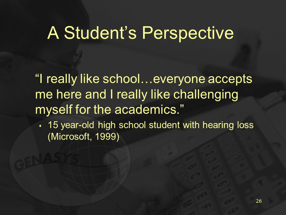 26 A Student's Perspective I really like school…everyone accepts me here and I really like challenging myself for the academics. s 15 year-old high school student with hearing loss (Microsoft, 1999)