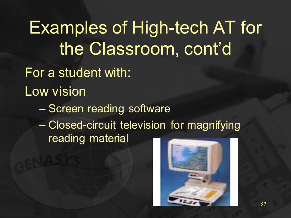 37 Examples of High-tech AT for the Classroom, cont'd For a student with: Low vision –Screen reading software –Closed-circuit television for magnifying reading material
