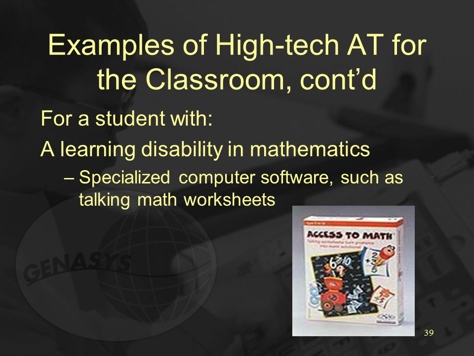 39 Examples of High-tech AT for the Classroom, cont'd For a student with: A learning disability in mathematics –Specialized computer software, such as talking math worksheets