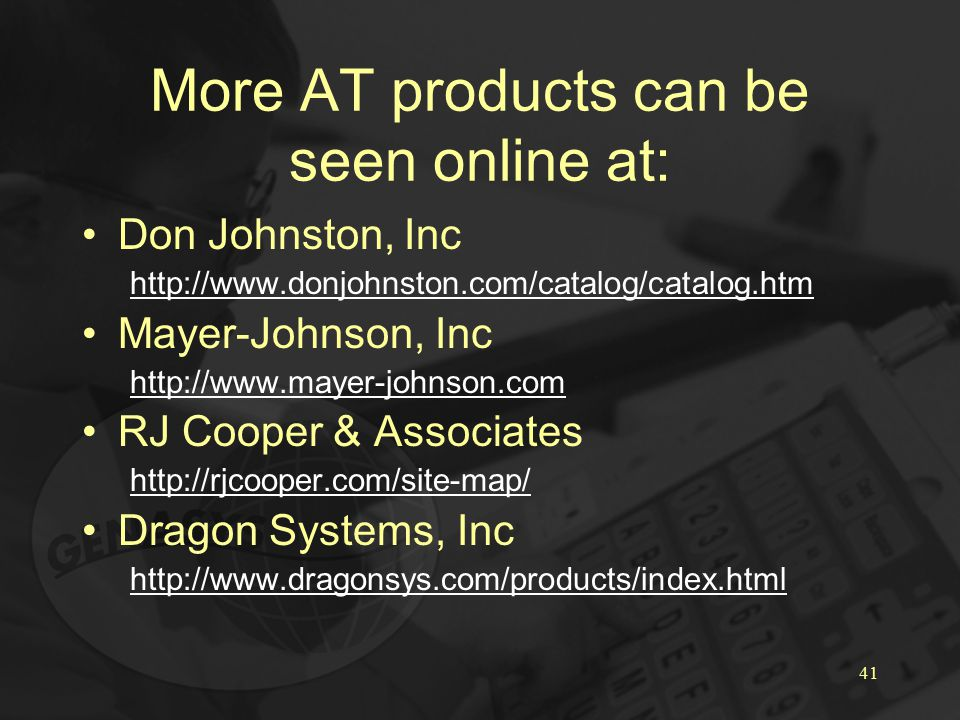 41 More AT products can be seen online at: Don Johnston, Inc http://www.donjohnston.com/catalog/catalog.htm Mayer-Johnson, Inc http://www.mayer-johnson.com RJ Cooper & Associates http://rjcooper.com/site-map/ Dragon Systems, Inc http://www.dragonsys.com/products/index.html
