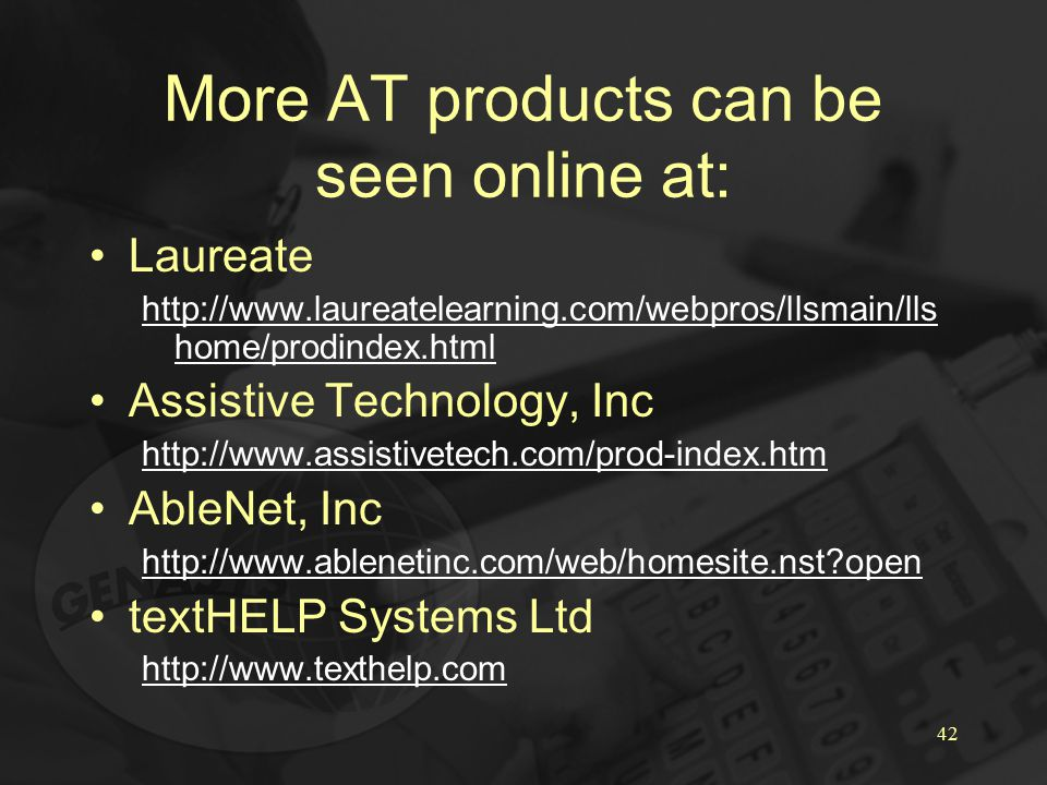 42 More AT products can be seen online at: Laureate http://www.laureatelearning.com/webpros/llsmain/lls home/prodindex.html Assistive Technology, Inc http://www.assistivetech.com/prod-index.htm AbleNet, Inc http://www.ablenetinc.com/web/homesite.nst?open textHELP Systems Ltd http://www.texthelp.com