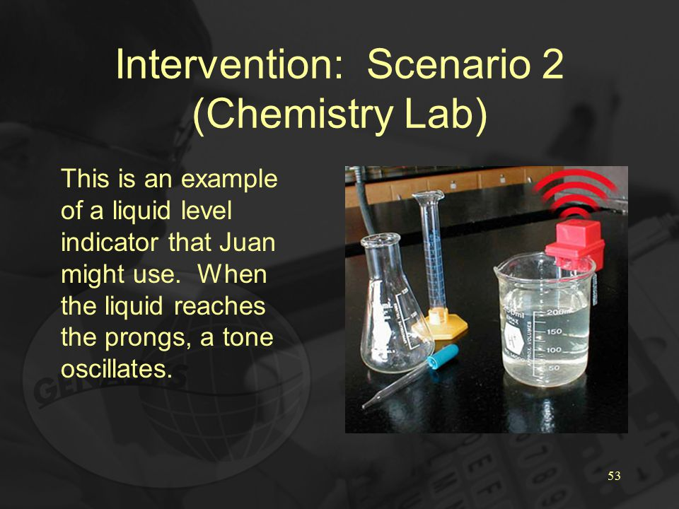 53 Intervention: Scenario 2 (Chemistry Lab) This is an example of a liquid level indicator that Juan might use.