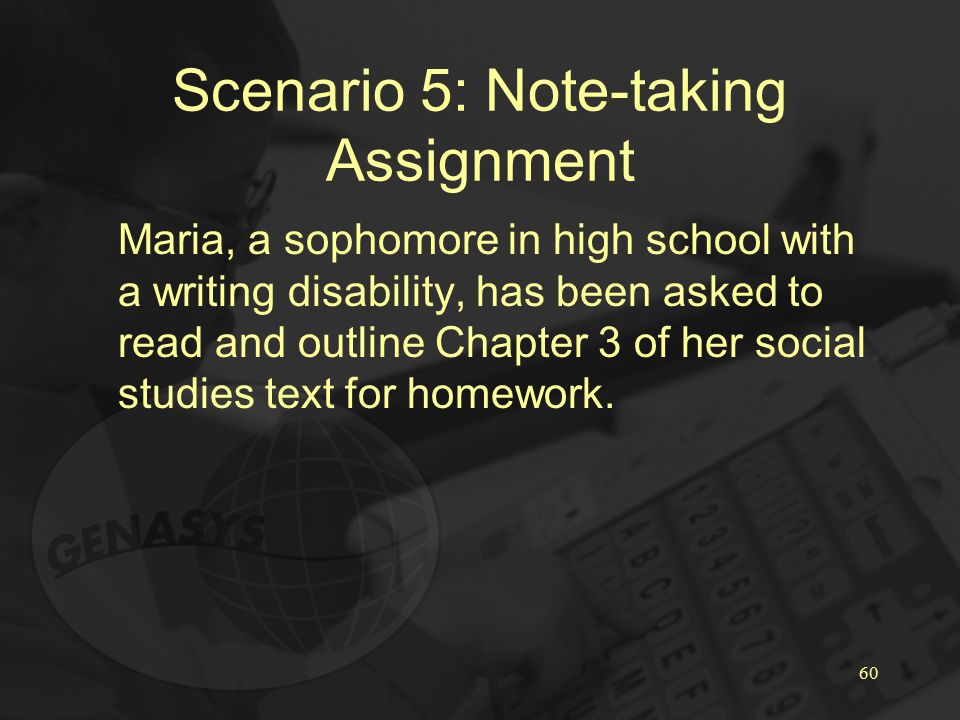60 Scenario 5: Note-taking Assignment Maria, a sophomore in high school with a writing disability, has been asked to read and outline Chapter 3 of her social studies text for homework.