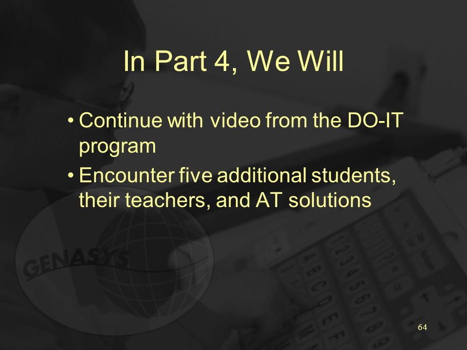 64 In Part 4, We Will Continue with video from the DO-IT program Encounter five additional students, their teachers, and AT solutions