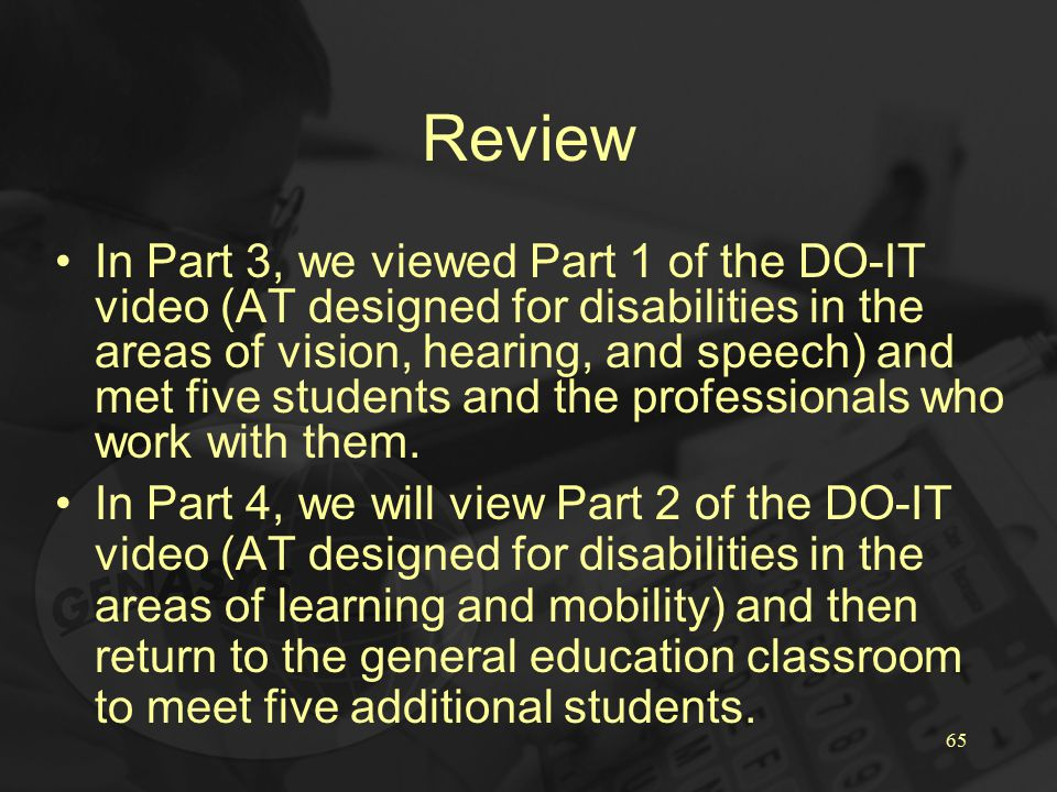 65 Review In Part 3, we viewed Part 1 of the DO-IT video (AT designed for disabilities in the areas of vision, hearing, and speech) and met five students and the professionals who work with them.