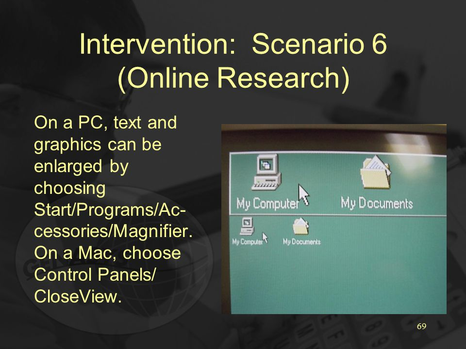 69 Intervention: Scenario 6 (Online Research) On a PC, text and graphics can be enlarged by choosing Start/Programs/Ac- cessories/Magnifier.