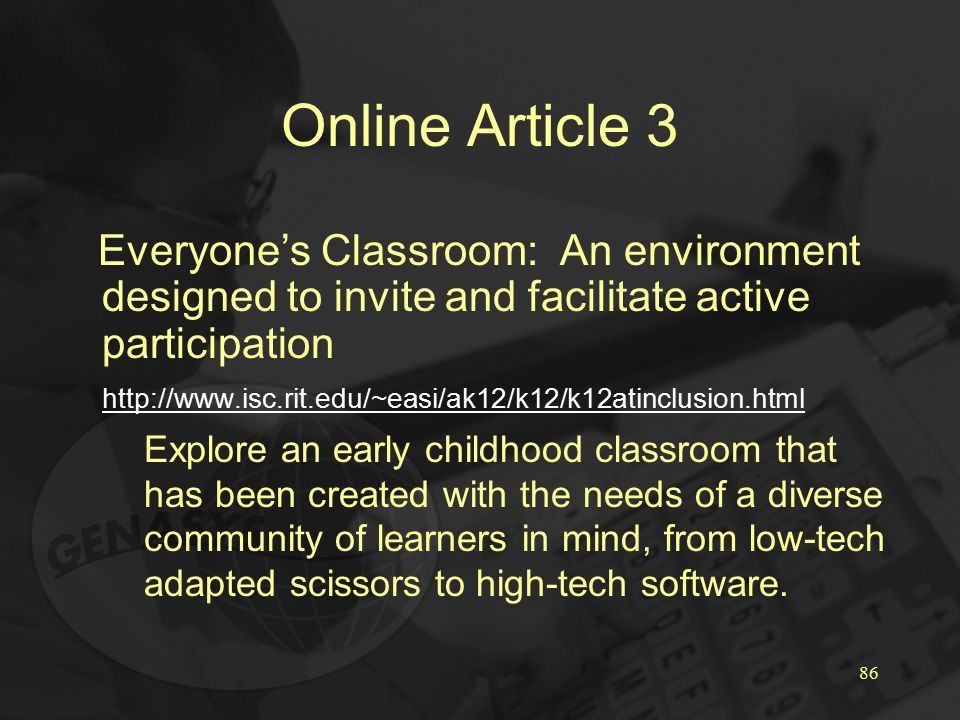 86 Online Article 3 Everyone's Classroom: An environment designed to invite and facilitate active participation http://www.isc.rit.edu/~easi/ak12/k12/k12atinclusion.html Explore an early childhood classroom that has been created with the needs of a diverse community of learners in mind, from low-tech adapted scissors to high-tech software.