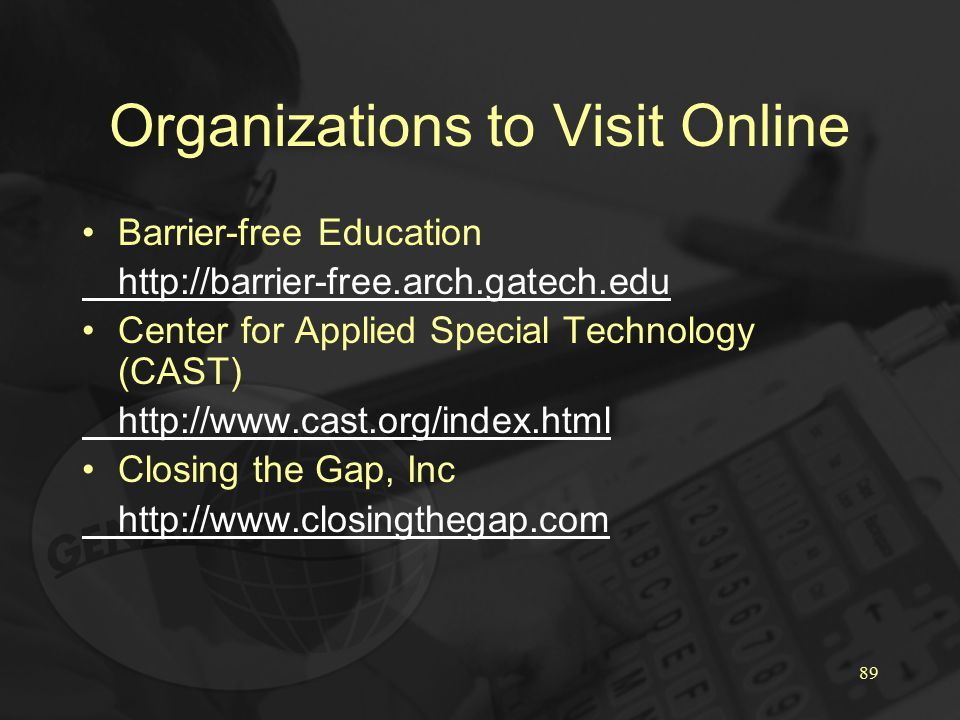 89 Organizations to Visit Online Barrier-free Education http://barrier-free.arch.gatech.edu Center for Applied Special Technology (CAST) http://www.cast.org/index.html Closing the Gap, Inc http://www.closingthegap.com